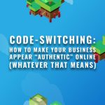 "CODE-SWITCHING: How to make your business appear ""authentic"" online (whatever that means)"