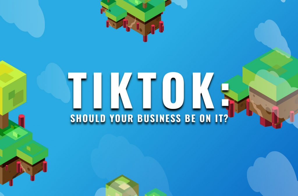 TIKTOK: Should Your Business Be On It?
