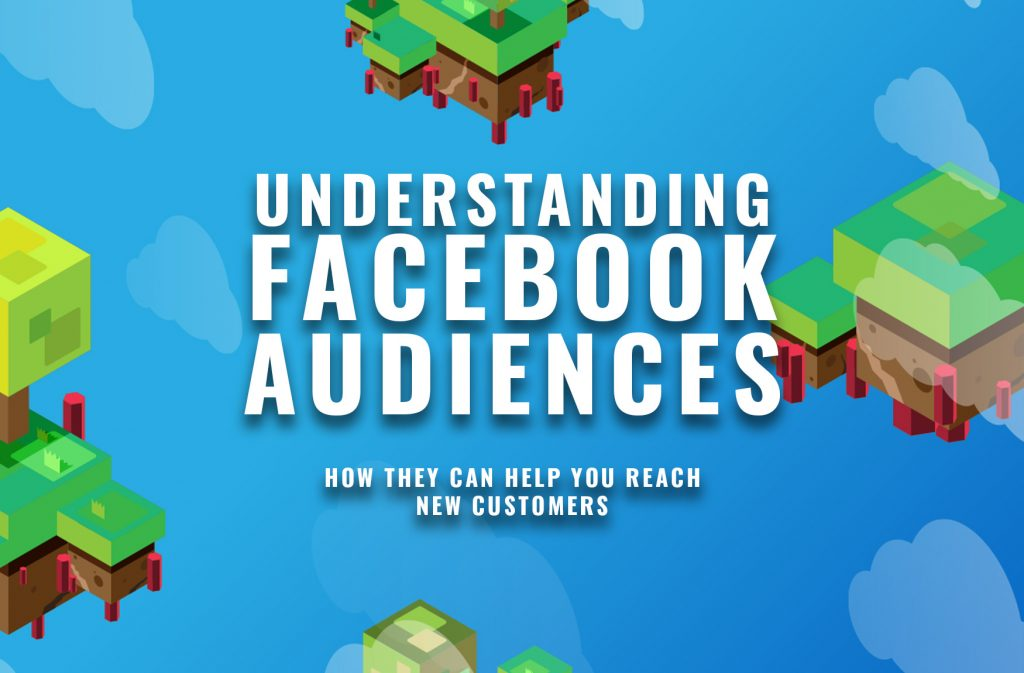 Understanding Facebook Audiences and How They Can Help You Reach New Customers